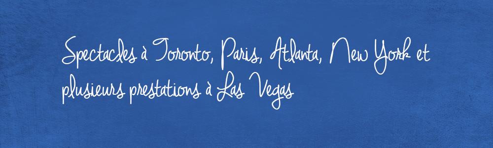 Spectacles à Toronto, Paris, Atlanta, New York et plusieurs prestations à Las Vegas
